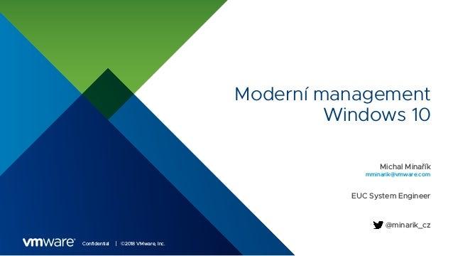 Confidential │ ©2018 VMware, Inc. Moderní management Windows 10 Michal Minařík EUC System Engineer mminarik@vmware.com @mi...