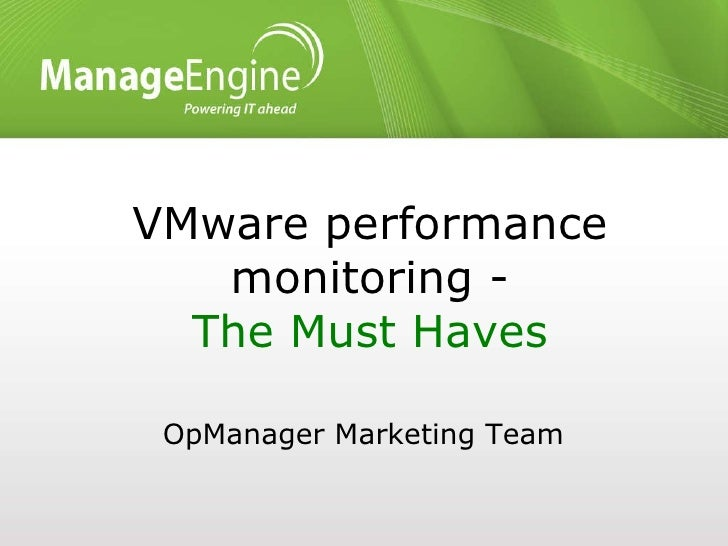 VMware performance monitoring - The Must Haves <ul><li>OpManager Marketing Team </li></ul>