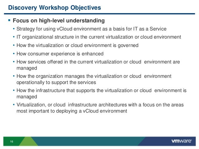 16 Discovery Workshop Objectives  Focus on high-level understanding • Strategy for using vCloud environment as a basis fo...