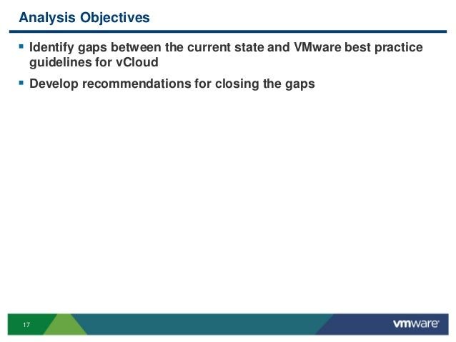 17 Analysis Objectives  Identify gaps between the current state and VMware best practice guidelines for vCloud  Develop ...