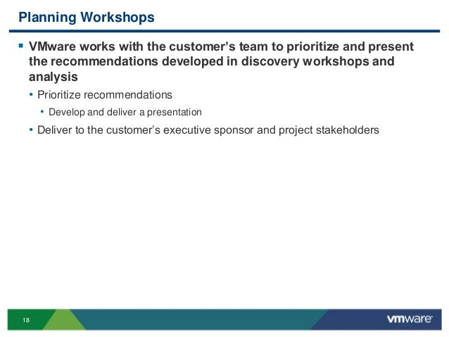 18 Planning Workshops  VMware works with the customer's team to prioritize and present the recommendations developed in d...
