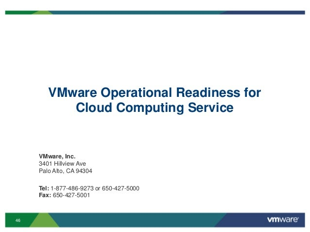 46 VMware Operational Readiness for Cloud Computing Service VMware, Inc. 3401 Hillview Ave Palo Alto, CA 94304 Tel: 1-877-...