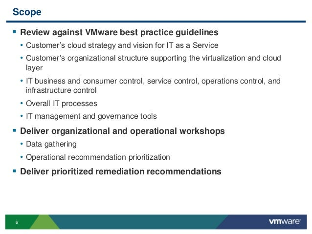 6 Scope  Review against VMware best practice guidelines • Customer's cloud strategy and vision for IT as a Service • Cust...