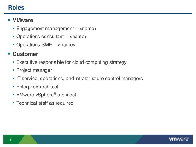 8 Roles  VMware • Engagement management – <name> • Operations consultant – <name> • Operations SME – <name>  Customer • ...