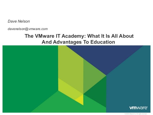 Dave Nelson davenelson@vmware.com  The VMware IT Academy: What It Is All About And Advantages To Education  © 2009 VMware ...