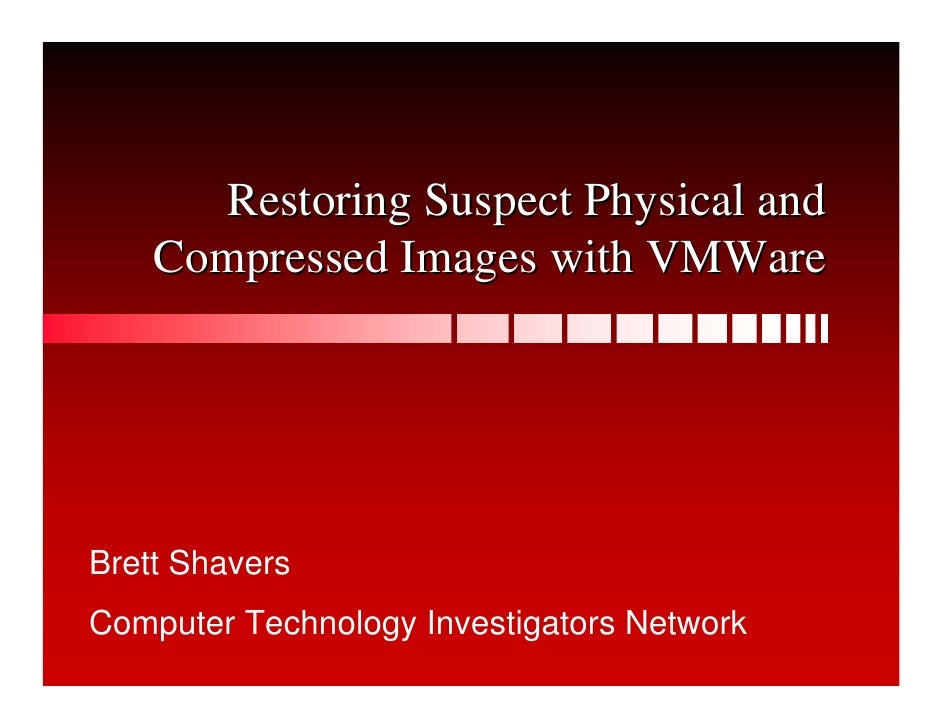 Restoring Suspect Physical and     Compressed Images with VMWare     Brett Shavers Computer Technology Investigators Netwo...