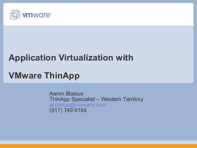 Application Virtualization with VMware ThinApp Aaron Blasius ThinApp Specialist – Western Territory ablasius@vmware.com (9...