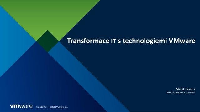 Confidential │ ©2018 VMware, Inc. Transformace IT s technologiemi VMware Marek Brazina Global Solutions Consultant