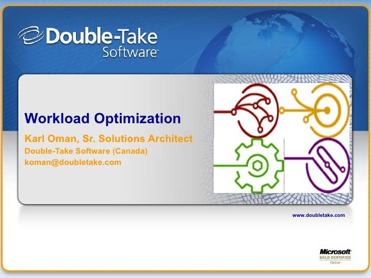 Workload Optimization Karl Oman, Sr. Solutions Architect Double-Take Software (Canada) [email_address] www.doubletake.com