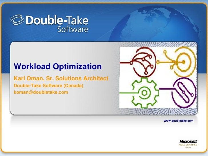 Workload Optimization Karl Oman, Sr. Solutions Architect Double-Take Software (Canada) koman@doubletake.com               ...