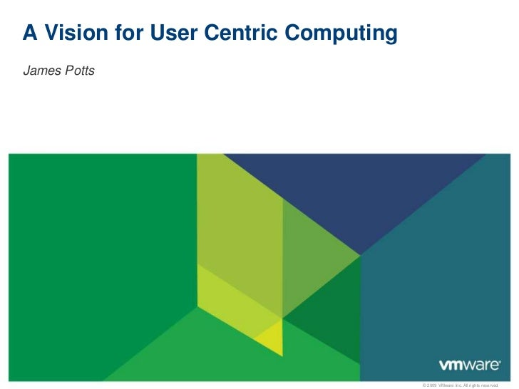 A Vision for User Centric ComputingJames Potts                                      © 2009 VMware Inc. All rights reserved