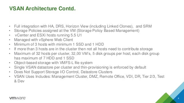 VSAN Architecture Contd.  8  •Full integration with HA, DRS, Horizon View (including Linked Clones), and SRM  •Storage Pol...