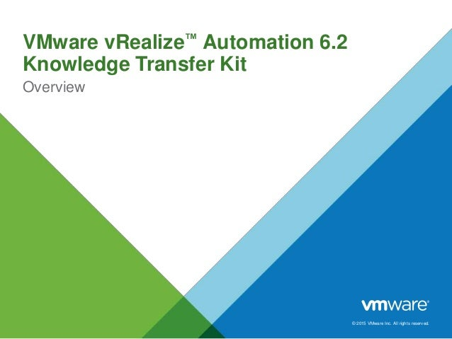 © 2015 VMware Inc. All rights reserved. VMware vRealize™ Automation 6.2 Knowledge Transfer Kit Overview
