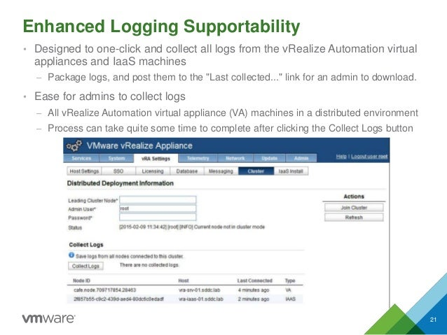 Enhanced Logging Supportability 21 • Designed to one-click and collect all logs from the vRealize Automation virtual appli...