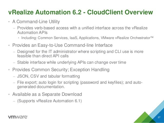 vRealize Automation 6.2 - CloudClient Overview • A Command-Line Utility – Provides verb-based access with a unified interf...