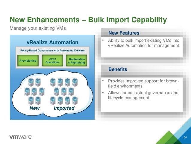 New Enhancements – Bulk Import Capability 54 Manage your existing VMs vRealize Automation Provisioning Day-2 Operations Re...