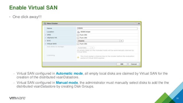 Enable Virtual SAN • One click away!!! – Virtual SAN configured in Automatic mode, all empty local disks are claimed by Vi...