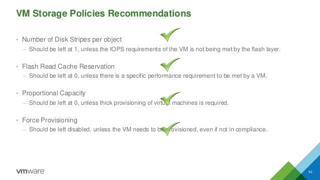 VM Storage Policies Recommendations • Number of Disk Stripes per object – Should be left at 1, unless the IOPS requirement...