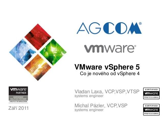 Září 2011 Michal Pázler, VCP,VSP systems engineer VMware vSphere 5 Co je nového od vSphere 4 Vladan Laxa, VCP,VSP,VTSP sys...