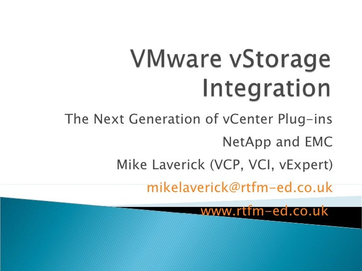 The Next Generation of vCenter Plug-ins NetApp and EMC Mike Laverick (VCP, VCI, vExpert) [email_address] www.rtfm-ed.co.uk