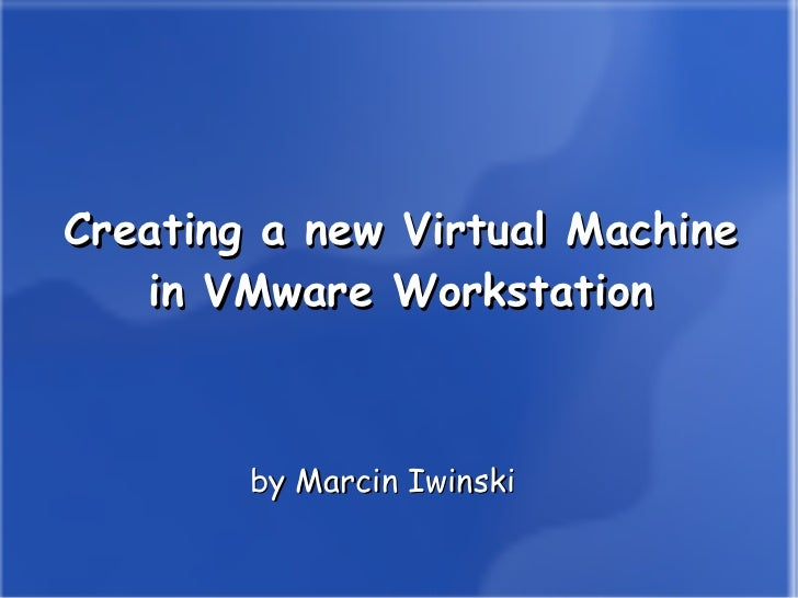 Creating a new Virtual Machine in VMware Workstation <ul>by Marcin Iwinski </ul>