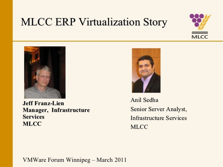 Jeff Franz-Lien Manager,  Infrastructure  Services MLCC VMWare Forum Winnipeg – March 2011 MLCC ERP Virtualization Story A...