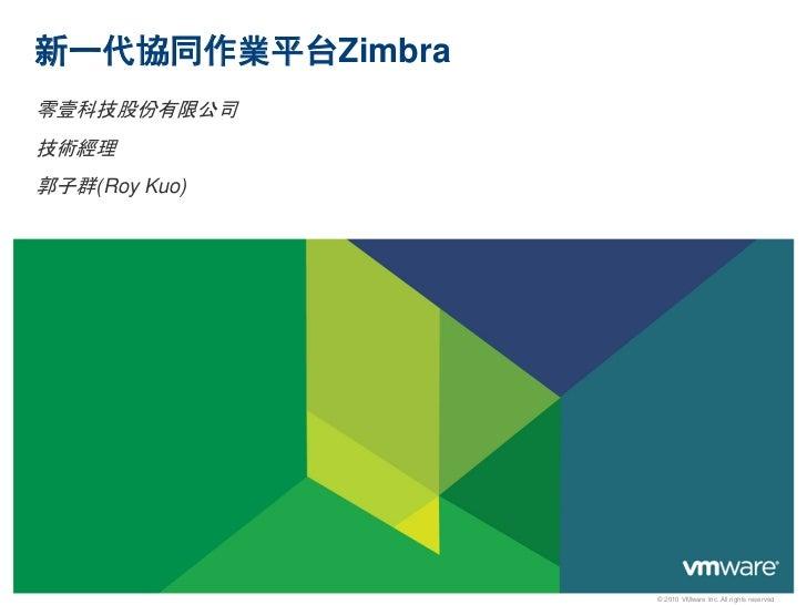 新一代協同作業平台Zimbra零壹科技股份有限公司技術經理郭子群(Roy Kuo)                  © 2010 VMware Inc. All rights reserved