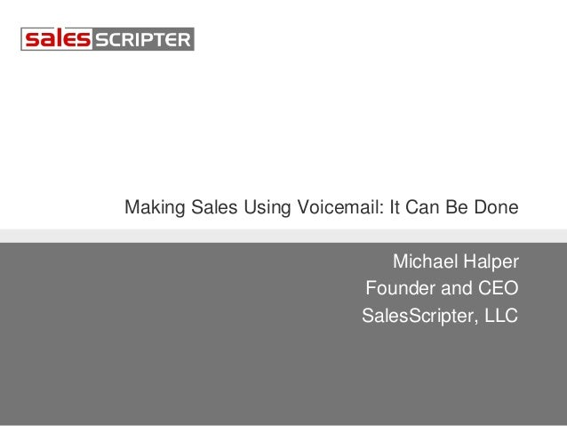 Making Sales Using Voicemail: It Can Be Done Michael Halper Founder and CEO SalesScripter, LLC