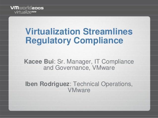 Virtualization StreamlinesRegulatory ComplianceKacee Bui: Sr. Manager, IT Complianceand Governance, VMwareIben Rodriguez: ...
