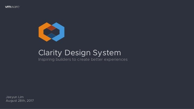 Clarity Design System Inspiring builders to create better experiences Jeeyun Lim August 28th, 2017