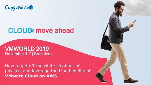 CLOUD move ahead VMWORLD 2019 November 4-7 | Barcelona How to get off the white elephant of physical and leverage the true...