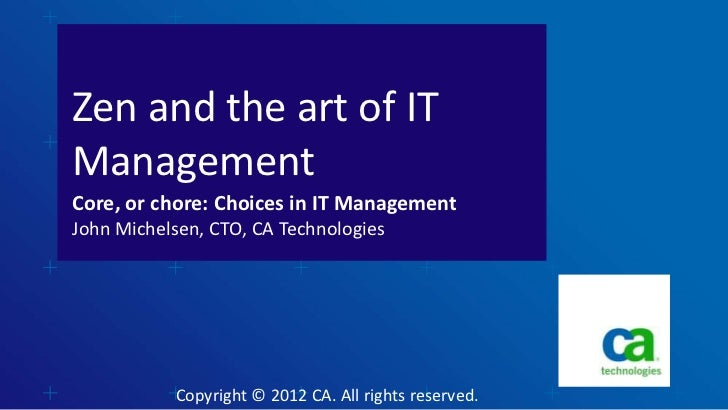 Zen and the art of ITManagementCore, or chore: Choices in IT ManagementJohn Michelsen, CTO, CA Technologies           Copy...