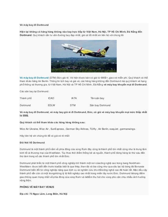 Vé máy bay đi DortmundHiện tại không có hãng hàng không nào bay trực tiếp từ Việt Nam, Hà Nội, TP Hồ Chí Minh, Đà Nẵng đến...