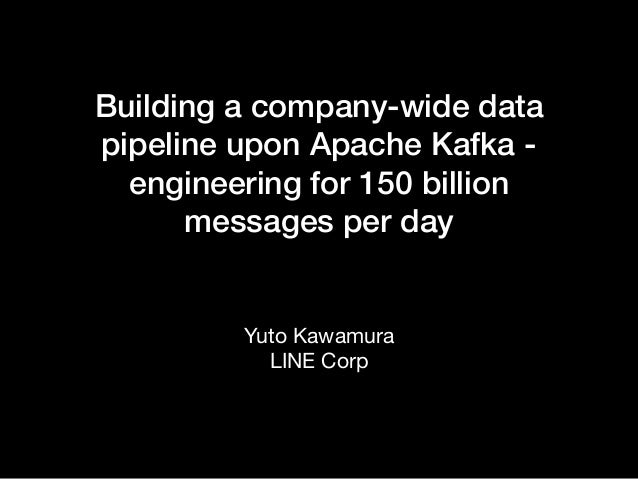 Building a company-wide data pipeline upon Apache Kafka - engineering for 150 billion messages per day Yuto Kawamura  LINE...