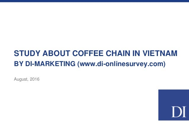 STUDY ABOUT COFFEE CHAIN IN VIETNAM BY DI-MARKETING (www.di-onlinesurvey.com) August, 2016