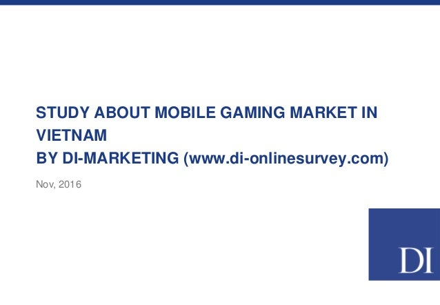 STUDY ABOUT MOBILE GAMING MARKET IN VIETNAM BY DI-MARKETING (www.di-onlinesurvey.com) Nov, 2016