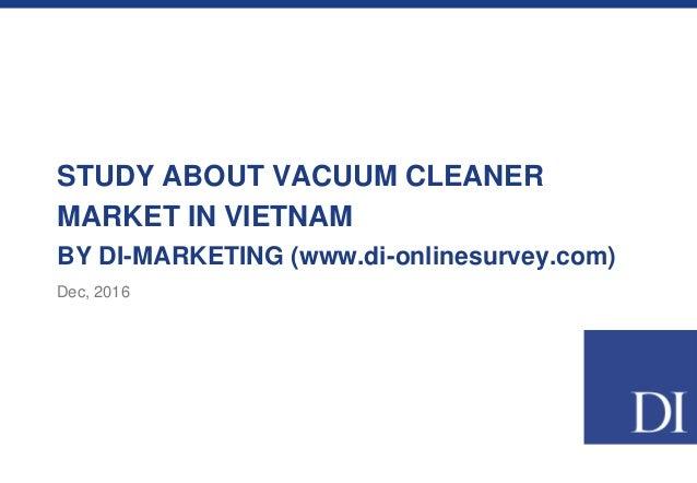 STUDY ABOUT VACUUM CLEANER MARKET IN VIETNAM BY DI-MARKETING (www.di-onlinesurvey.com) Dec, 2016