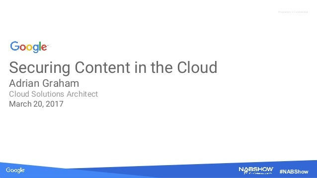 Proprietary + Confidential #NABShow Securing Content in the Cloud Adrian Graham Cloud Solutions Architect March 20, 2017