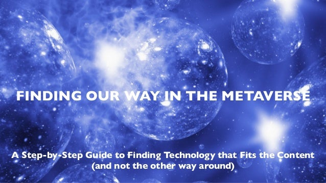 FINDING OUR WAY IN THE METAVERSE A Step-by-Step Guide to Finding Technology that Fits the Content (and not the other way a...