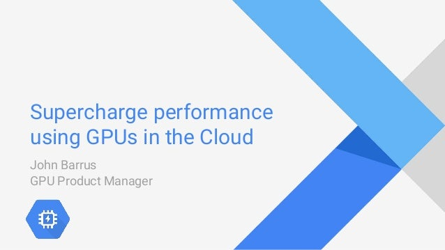 Supercharge performance using GPUs in the Cloud John Barrus GPU Product Manager