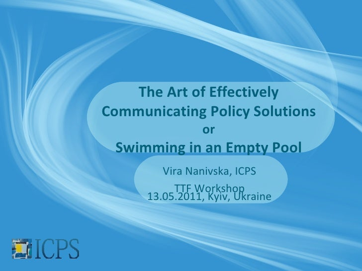 The Art of EffectivelyCommunicating Policy Solutions                 or Swimming in an Empty Pool         Vira Nanivska, I...