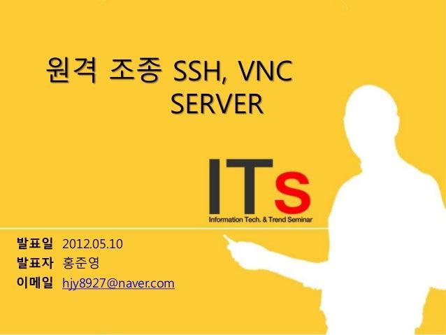 원격 조종 SSH, VNC SERVER 발표일 2012.05.10 발표자 홍준영 이메일 hjy8927@naver.com