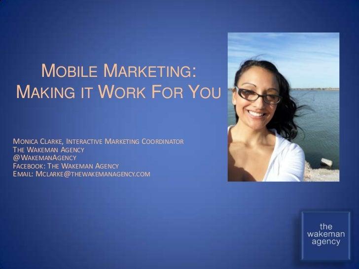 MOBILE MARKETING:MAKING IT WORK FOR YOUMONICA CLARKE, INTERACTIVE MARKETING COORDINATORTHE WAKEMAN AGENCY@WAKEMANAGENCYFAC...