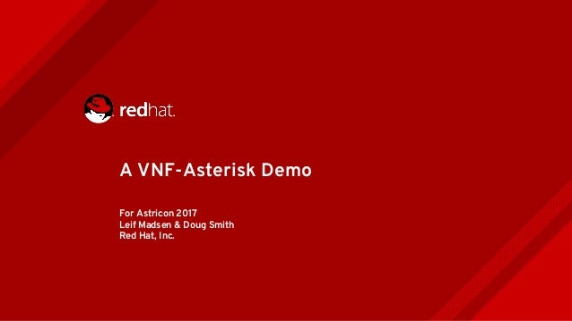 For Astricon 2017 Leif Madsen & Doug Smith Red Hat, Inc. A VNF-Asterisk Demo