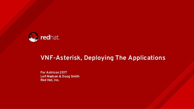 For Astricon 2017 Leif Madsen & Doug Smith Red Hat, Inc. VNF-Asterisk, Deploying The Applications
