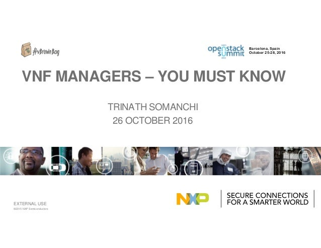 EXTERNAL USE TRINATH SOMANCHI 26 OCTOBER 2016 VNF MANAGERS – YOU MUST KNOW ©2015 NXP Semiconductors Barcelona, Spain Octob...