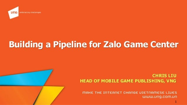 embracing challenges  Building a Pipeline for Zalo Game Center CHRIS LIU    HEAD OF MOBILE GAME PUBLISHING,  VNG mni-re TH...