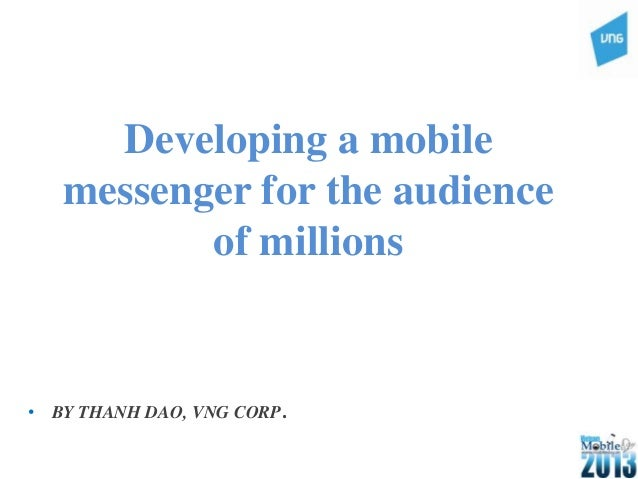 Developing a mobilemessenger for the audienceof millions• BY THANH DAO, VNG CORP.