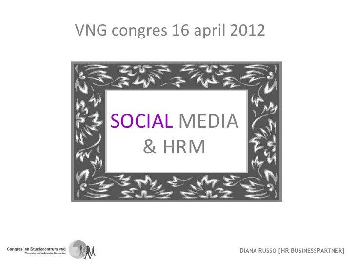 VNG congres 16 april 2012    SOCIAL MEDIA       & HRM                     DIANA RUSSO [HR BUSINESSPARTNER]