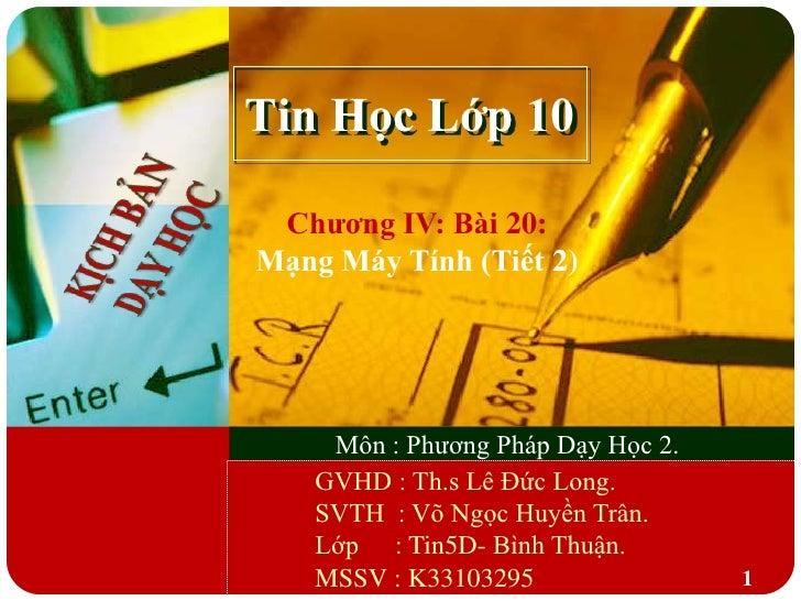 Tin Học Lớp 10 Chƣơng IV: Bài 20:Mạng Máy Tính (Tiết 2)     Môn : Phương Pháp Dạy Học 2.    GVHD : Th.s Lê Đức Long.    SV...